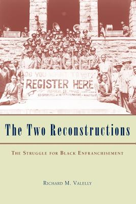The Two Reconstructions: The Struggle for Black Enfranchisement - Valelly, Richard M