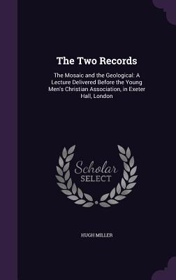 The Two Records: The Mosaic and the Geological: A Lecture Delivered Before the Young Men's Christian Association, in Exeter Hall, London - Miller, Hugh