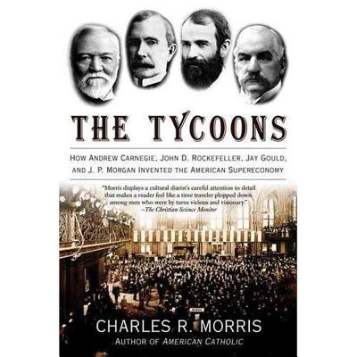 The Tycoons: How Andrew Carnegie, John D. Rockefeller, Jay Gould, and J. P. Morgan Invented the American Supereconomy - Morris, Charles R, and Hughes, William (Read by)