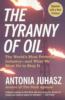 The Tyranny of Oil: The World's Most Powerful Industry--And What We Must Do to Stop It - Juhasz, Antonia