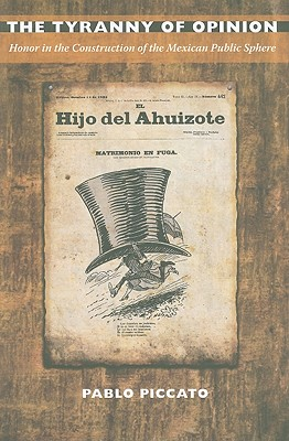 The Tyranny of Opinion: Honor in the Construction of the Mexican Public Sphere - Piccato, Pablo