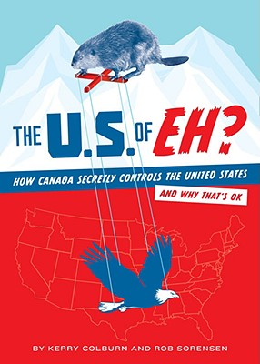 The U.S. of Eh?: How Canada Secretly Controls the United States and Why That's Ok - Colburn, Kerry, and Sorensen, Rob