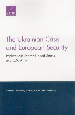 The Ukrainian Crisis and European Security: Implications for the United States and U.S. Army - Larrabee, F Stephen