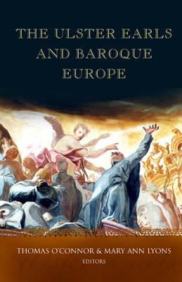 The Ulster Earls and Baroque Europe: Refashioning Irish Identities, 1600-1800 - O'Connor, Thomas (Editor), and Lyons, Mary Ann (Editor)