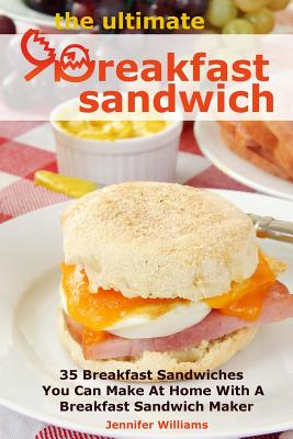 The Ultimate Breakfast Sandwich: 35 Breakfast Sandwiches You Can Make at Home with a Breakfast Sandwich Maker - Williams, Jennifer