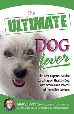 The Ultimate Dog Lover: The Best Experts' Advice for a Happy, Healthy Dog with Stories and Photos of Incredible Canines - Becker, Marty, D.V.M, D V M, and Spadafori, Gina, and Kline, Carol