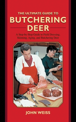 The Ultimate Guide to Butchering Deer: A Step-By-Step Guide to Field Dressing, Skinning, Aging, and Butchering Deer - Weiss, John