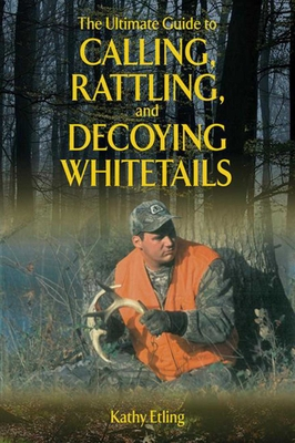The Ultimate Guide to Calling, Rattling, and Decoying Whitetails - Etling, Kathy