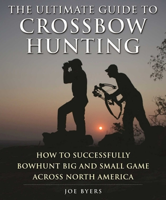The Ultimate Guide to Crossbow Hunting: How to Successfully Bowhunt Big and Small Game Across North America - Byers, Joe