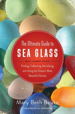 The Ultimate Guide to Sea Glass: Beach Comber's Edition: Finding, Collecting, Identifying, and Using the Oceans Most Beautiful Stones - Beuke, Mary Beth (Photographer), and Armstrong, Lisl (Foreword by)