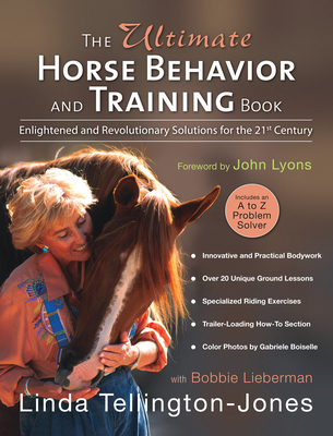 The Ultimate Horse Behavior and Training Book: Enlightened and Revolutionary Solutions for the 21st Century - Tellington-Jones, Linda, and Boiselle, Gabriele (Photographer), and Lieberman, Bobbie, and Lyons, John (Foreword by)