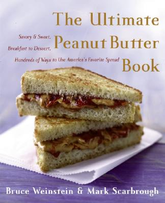 The Ultimate Peanut Butter Book: Savory and Sweet, Breakfast to Dessert, Hundereds of Ways to Use America's Favorite Spread - Weinstein, Bruce, and Scarbrough, Mark