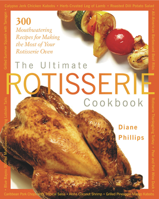 The Ultimate Rotisserie Cookbook: 300 Mouthwatering Recipes for Making the Most of Your Rotisserie Oven - Phillips, Diane