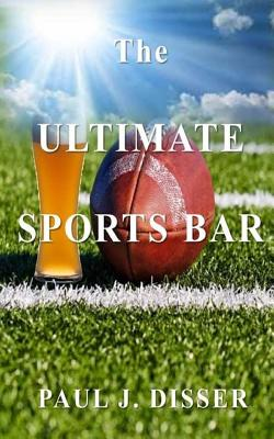 The Ultimate Sports Bar - Disser, Paul J