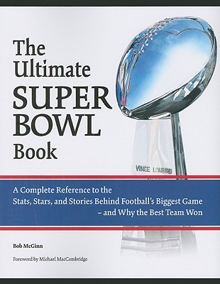 The Ultimate Super Bowl Book: A Complete Reference to the STATS, Stars, and Stories Behind Football's Biggest Game-And Why the Best Team Won - McGinn, Bob, and MacCambridge, Michael (Foreword by)