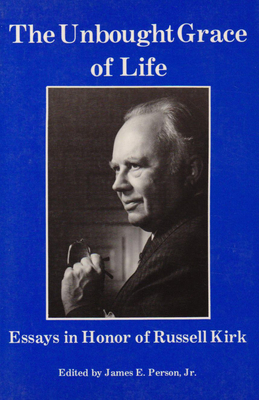 The Unbought Grace of Life: Essays in Honor of Russell Kirk - Person, James E