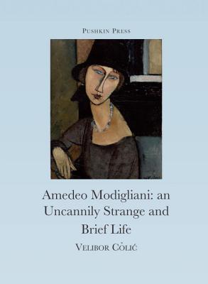 The Uncannily Strange and Brief Life of Amedeo Modigliani - Colic, Velibor, and Modigliani, Amedeo (Designer), and Hawkesworth, Celia (Translated by)