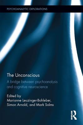 The Unconscious: A bridge between psychoanalysis and cognitive neuroscience - Solms, Mark (Editor), and Arnold, Simon E. (Editor), and Leuzinger-Bohleber, Marianne (Editor)