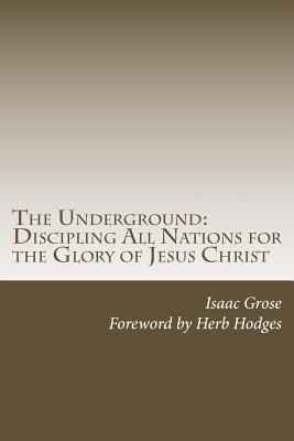 The Underground: Discipling All Nations for the Glory of Jesus Christ - Grose, Isaac, and Hodges, Herb (Foreword by)