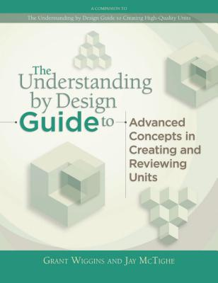 The Understanding by Design Guide to Advanced Concepts in Creating and Reviewing Units - Wiggins, Grant P, and McTighe, Jay