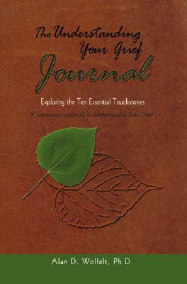 The Understanding Your Grief Journal: Exploring the Ten Essential Touchstones - Wolfelt, Alan D, Dr., PhD