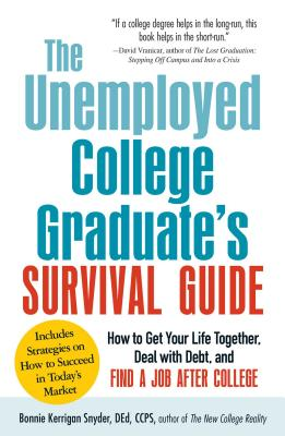 The Unemployed College Graduate's Survival Guide: How to Get Your Life Together, Deal with Debt, and Find a Job After College - Kerrigan Snyder, Bonnie