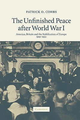 The Unfinished Peace After World War I: America, Britain and the Stabilisation of Europe, 1919-1932 - Cohrs, Patrick O