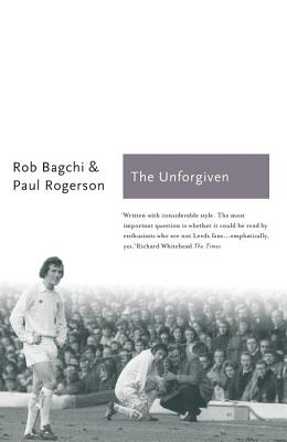 The Unforgiven: The Story of Don Revie's Leeds United - Bagchi, Rob, and Rogerson, Paul