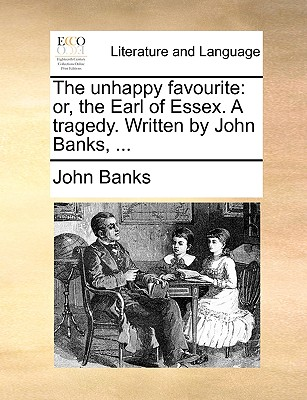 The Unhappy Favourite: Or, the Earl of Essex. a Tragedy. Written by John Banks, ... - Banks, John
