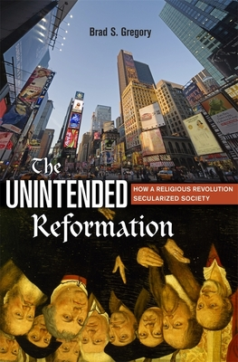 The Unintended Reformation: How a Religious Revolution Secularized Society - Gregory, Brad S