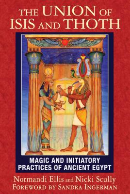 The Union of Isis and Thoth: Magic and Initiatory Practices of Ancient Egypt - Ellis, Normandi, and Scully, Nicki, and Ingerman, Sandra (Foreword by)