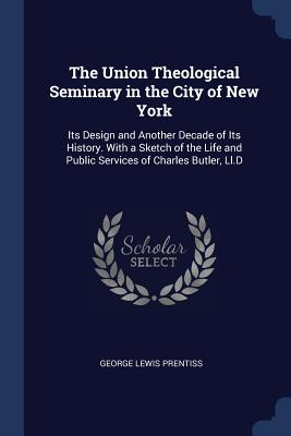 The Union Theological Seminary in the City of New York: Its Design and Another Decade of Its History. with a Sketch of the Life and Public Services of Charles Butler, LL.D - Prentiss, George Lewis