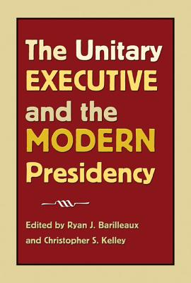 The Unitary Executive and the Modern Presidency - Barilleaux, Ryan J (Editor)
