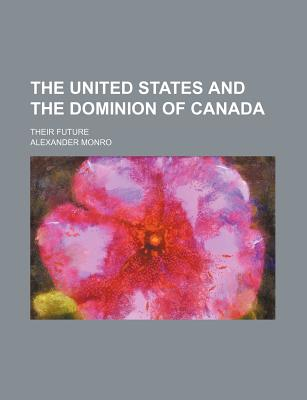 The United States and the Dominion of Canada; Their Future - Monro, Alexander