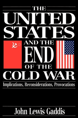 The United States and the End of the Cold War: Implications, Reconsiderations, Provocations - Gaddis, John Lewis