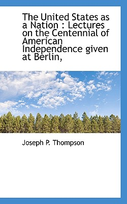 The United States as a Nation: Lectures on the Centennial of American Independence Given at Berlin, - Thompson, Joseph P