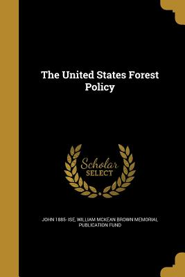 The United States Forest Policy - Ise, John 1885-, and William McKean Brown Memorial Publicatio (Creator)