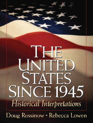 The United States Since 1945: Historical Interpretations - Rossinow, Doug, and Lowen, Rebecca S