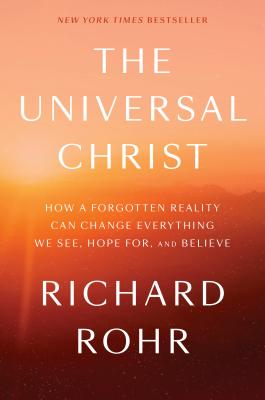 The Universal Christ: How a Forgotten Reality Can Change Everything We See, Hope For, and Believe - Rohr, Richard