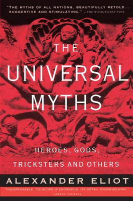 The Universal Myths: Heroes, Gods, Tricksters, and Others - Eliot, Alexander, and Campbell, Joseph, and Eliade, Mircea (Contributions by)