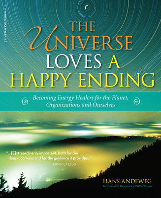 The Universe Loves a Happy Ending: Becoming Energy Guardians and Eco-Healers for the Planet, Organizations, and Ourselves - Andeweg, Hans