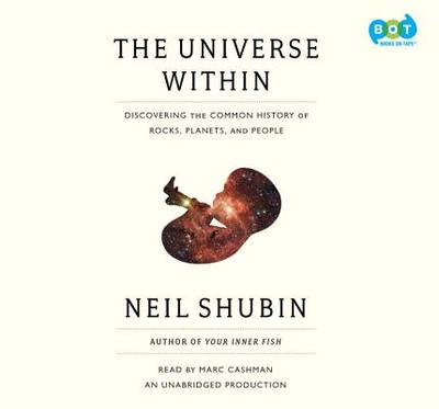 The Universe Within: Discovering the Common History of Rocks, Planets, and People - Shubin, Neil, and Cashman, Marc (Read by)