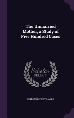The Unmarried Mother; A Study of Five Hundred Cases - Kammerer, Percy Gamble