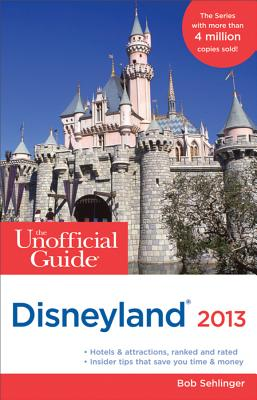 The Unofficial Guide to Disneyland 2013 - Sehlinger, Bob, and Kubersky, Seth, and Testa, Len