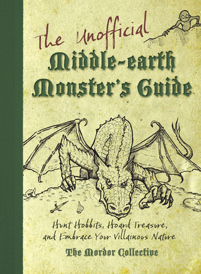 The Unofficial Middle-Earth Monster's Guide: Hunt Hobbits, Hoard Treasure, and Embrace Your Villainous Nature: The Mordor Collective - Archer, Peter, and Francis, Scott, and Randall, Rachel (Editor)