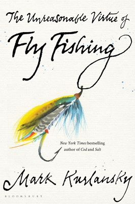 The Unreasonable Virtue of Fly Fishing - Kurlansky, Mark