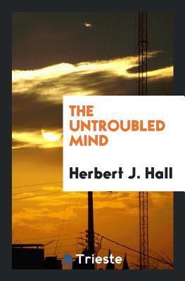 The Untroubled Mind - Hall, Herbert J