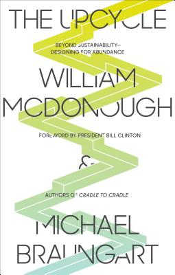 The Upcycle: Beyond Sustainability - Designing for Abundance - McDonough, William, and Braungart, Michael, and Clinton, Bill, President (Foreword by)
