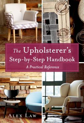 The Upholsterer's Step-By-Step Handbook: A Practical Reference - Law, Alex