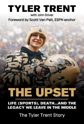 The Upset: Life (Sports), Death...and the Legacy We Leave in the Middle - Trent, Tyler, and Driver, John, and Van Pelt, Scott (Foreword by)